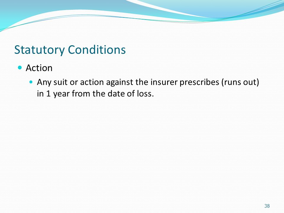 Statutory Conditions Action Any suit or action against the insurer prescribes (runs out) in 1 year from the date of loss. 38