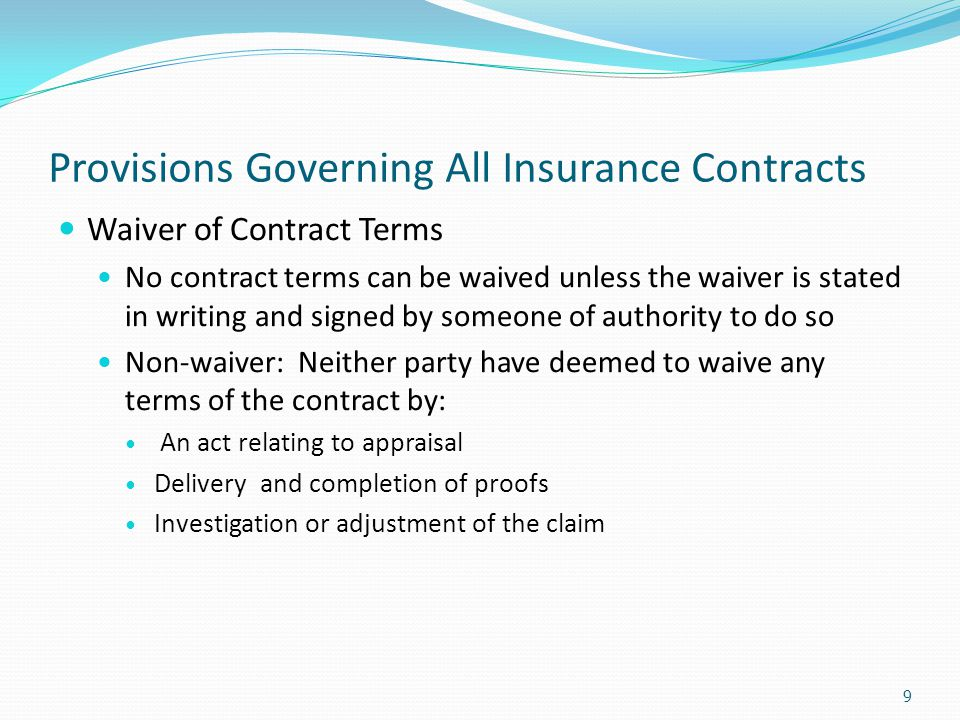 Provisions Governing All Insurance Contracts Waiver of Contract Terms No contract terms can be waived unless the waiver is stated in writing and signe