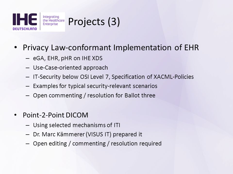 Projects (3) Privacy Law-conformant Implementation of EHR – eGA, EHR, pHR on IHE XDS – Use-Case-oriented approach – IT-Security below OSI Level 7, Specification of XACML-Policies – Examples for typical security-relevant scenarios – Open commenting / resolution for Ballot three Point-2-Point DICOM – Using selected mechanisms of ITI – Dr.