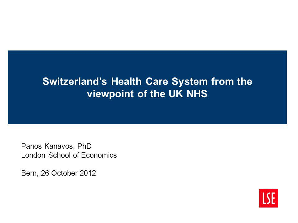 Switzerlands Health Care System from the viewpoint of the UK NHS Panos Kanavos, PhD London School of Economics Bern, 26 October 2012