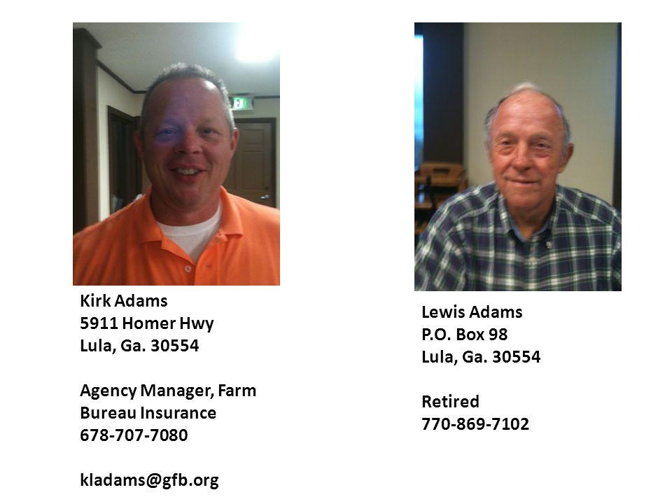 Kirk Adams 5911 Homer Hwy Lula, Ga. 30554 Agency Manager, Farm Bureau Insurance 678-707-7080 kladams@gfb.org Lewis Adams P.O. Box 98 Lula, Ga. 30554 R