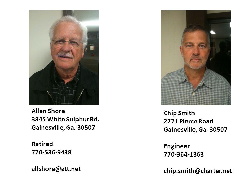 Allen Shore 3845 White Sulphur Rd. Gainesville, Ga. 30507 Retired 770-536-9438 allshore@att.net Chip Smith 2771 Pierce Road Gainesville, Ga. 30507 Eng