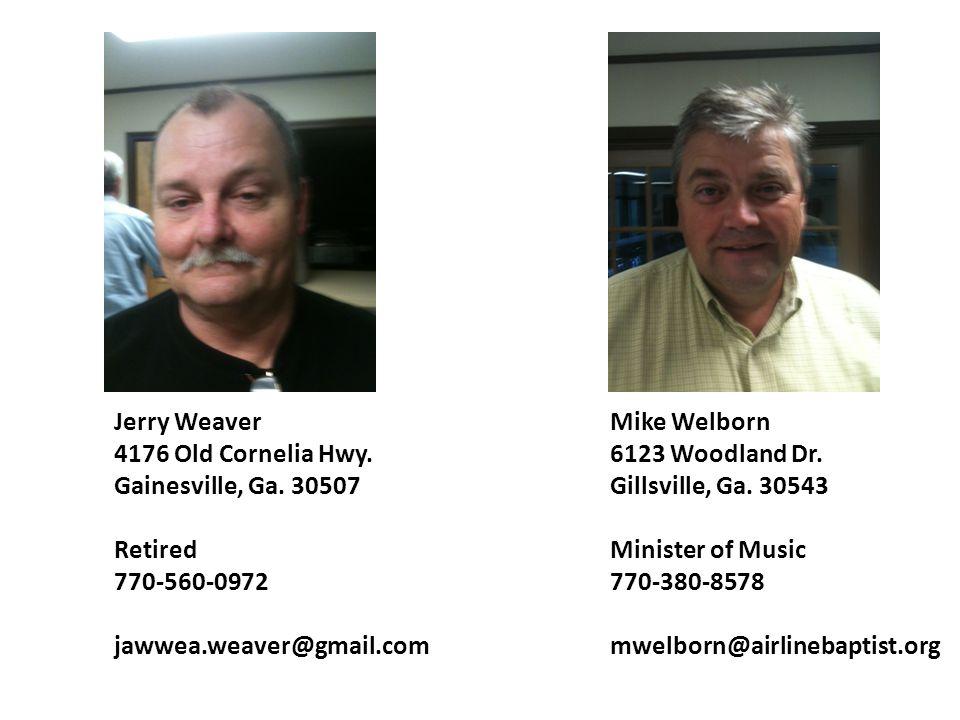 Jerry Weaver 4176 Old Cornelia Hwy. Gainesville, Ga. 30507 Retired 770-560-0972 jawwea.weaver@gmail.com Mike Welborn 6123 Woodland Dr. Gillsville, Ga.