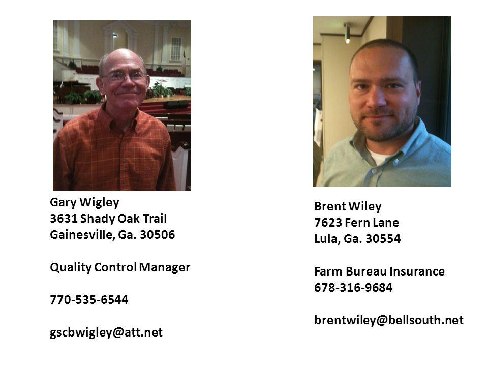 Brent Wiley 7623 Fern Lane Lula, Ga. 30554 Farm Bureau Insurance 678-316-9684 brentwiley@bellsouth.net Gary Wigley 3631 Shady Oak Trail Gainesville, G