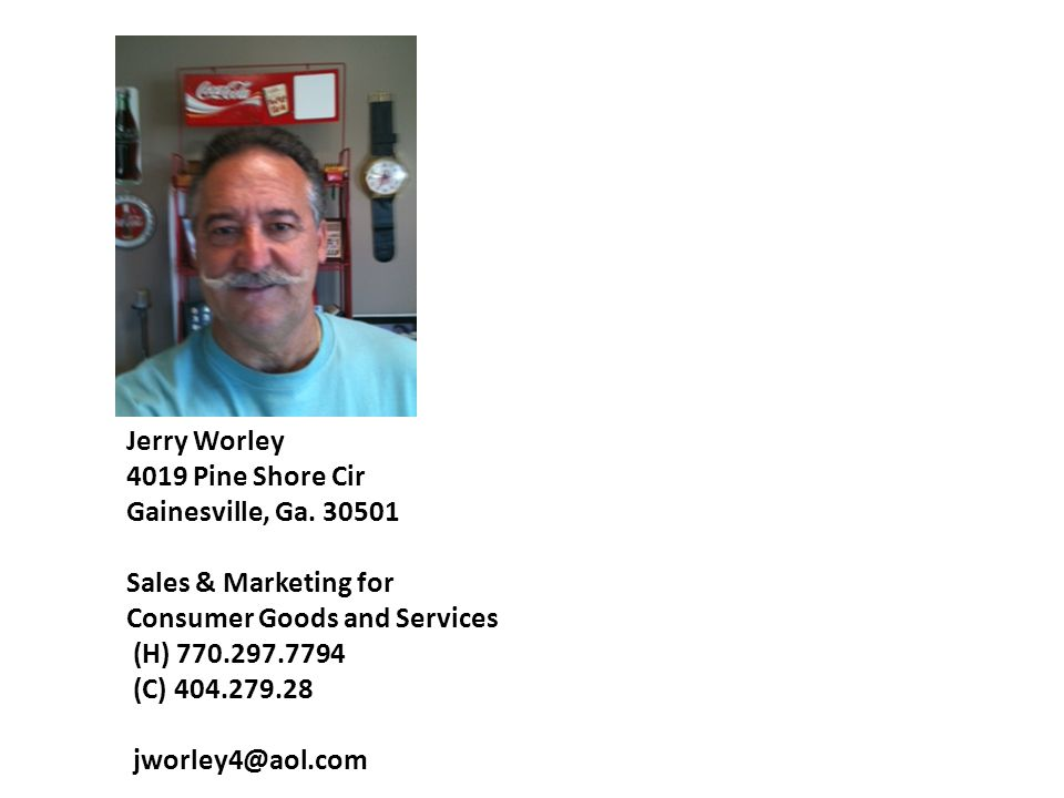 Jerry Worley 4019 Pine Shore Cir Gainesville, Ga. 30501 Sales & Marketing for Consumer Goods and Services (H) 770.297.7794 (C) 404.279.28 jworley4@aol