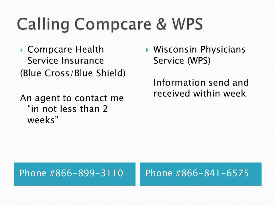 Phone #866-899-3110Phone #866-841-6575 Compcare Health Service Insurance (Blue Cross/Blue Shield) An agent to contact me in not less than 2 weeks Wisc