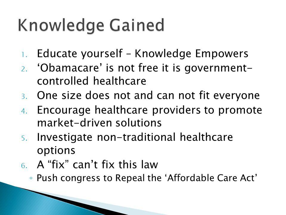 1. Educate yourself – Knowledge Empowers 2. Obamacare is not free it is government- controlled healthcare 3. One size does not and can not fit everyon