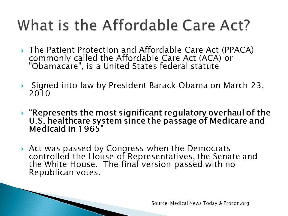 The Patient Protection and Affordable Care Act (PPACA) commonly called the Affordable Care Act (ACA) or Obamacare , is a United States federal statute Signed into law by President Barack Obama on March 23, 2010 Represents the most significant regulatory overhaul of the U.S.