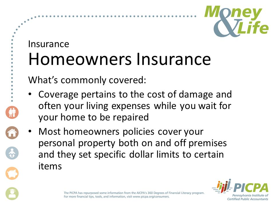 Insurance Homeowners Insurance Whats commonly covered: Coverage pertains to the cost of damage and often your living expenses while you wait for your home to be repaired Most homeowners policies cover your personal property both on and off premises and they set specific dollar limits to certain items