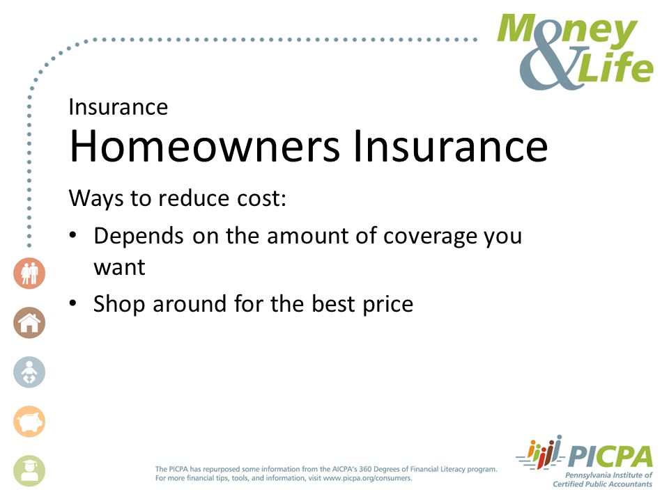 Insurance Homeowners Insurance Ways to reduce cost: Depends on the amount of coverage you want Shop around for the best price