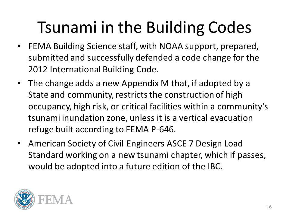 Tsunami in the Building Codes FEMA Building Science staff, with NOAA support, prepared, submitted and successfully defended a code change for the 2012
