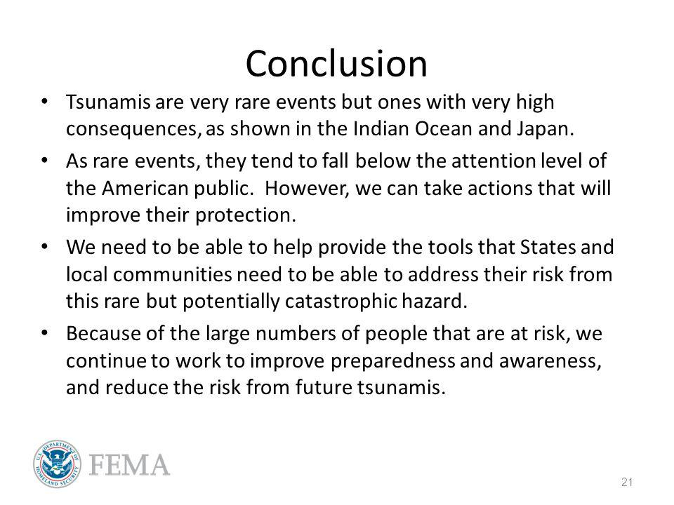 Conclusion Tsunamis are very rare events but ones with very high consequences, as shown in the Indian Ocean and Japan. As rare events, they tend to fa