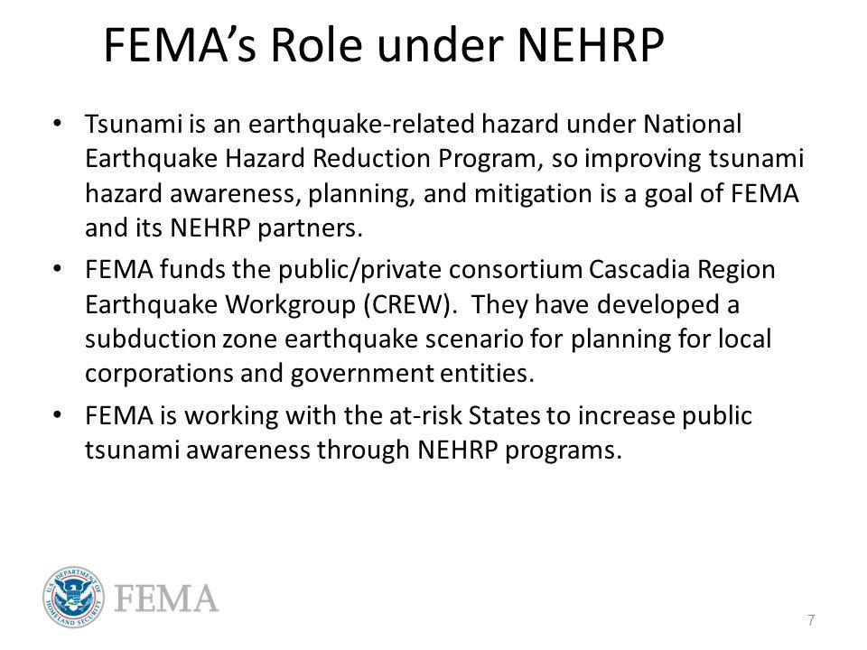 FEMAs Role under NEHRP Tsunami is an earthquake-related hazard under National Earthquake Hazard Reduction Program, so improving tsunami hazard awareness, planning, and mitigation is a goal of FEMA and its NEHRP partners.