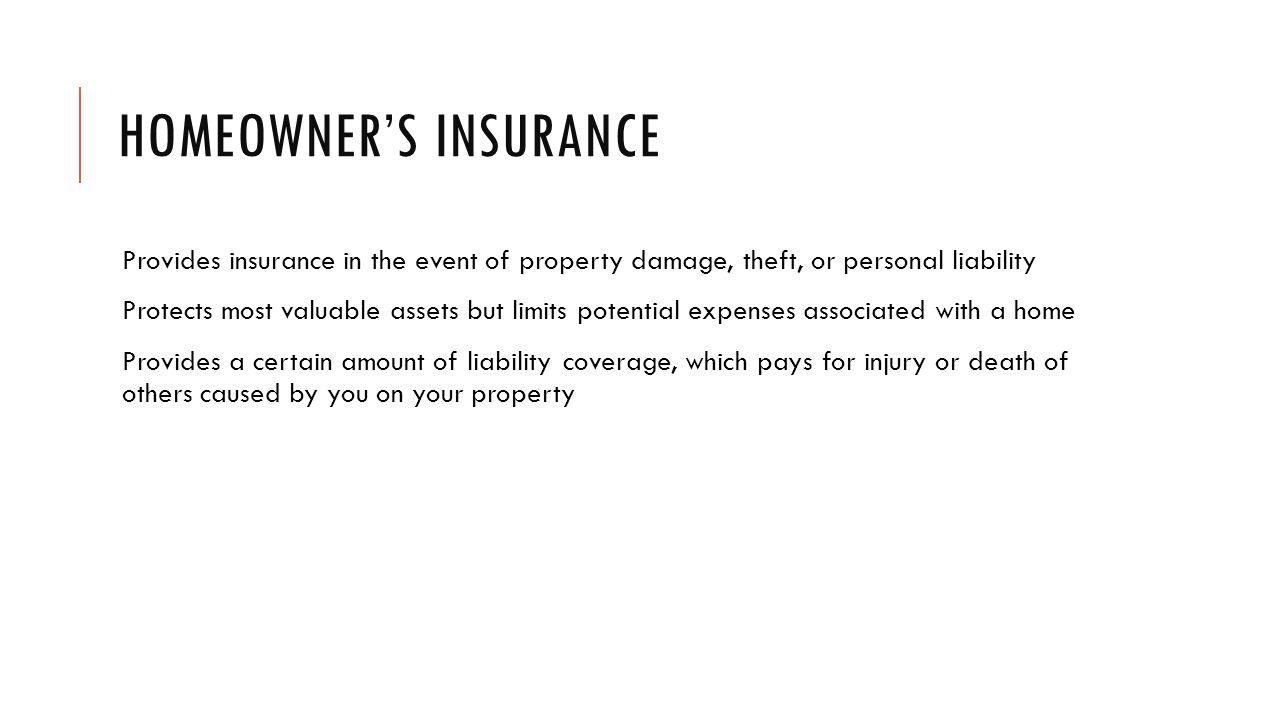 HOMEOWNERS INSURANCE Provides insurance in the event of property damage, theft, or personal liability Protects most valuable assets but limits potential expenses associated with a home Provides a certain amount of liability coverage, which pays for injury or death of others caused by you on your property