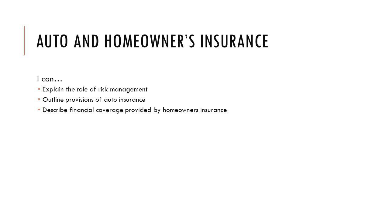 AUTO AND HOMEOWNERS INSURANCE I can… Explain the role of risk management Outline provisions of auto insurance Describe financial coverage provided by homeowners insurance