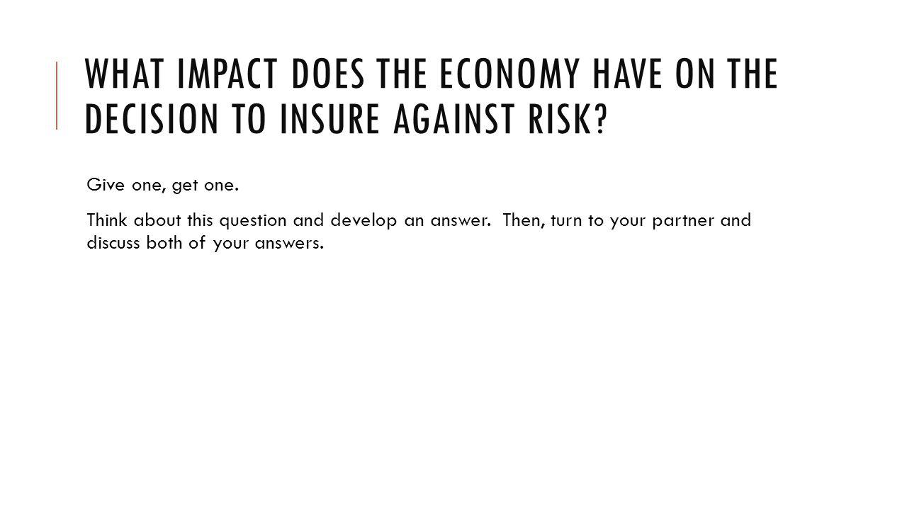 WHAT IMPACT DOES THE ECONOMY HAVE ON THE DECISION TO INSURE AGAINST RISK.