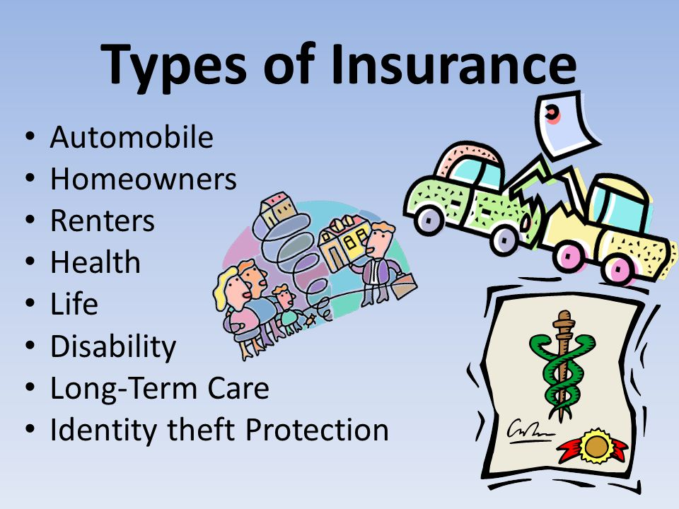 Types of Insurance Automobile Homeowners Renters Health Life Disability Long-Term Care Identity theft Protection