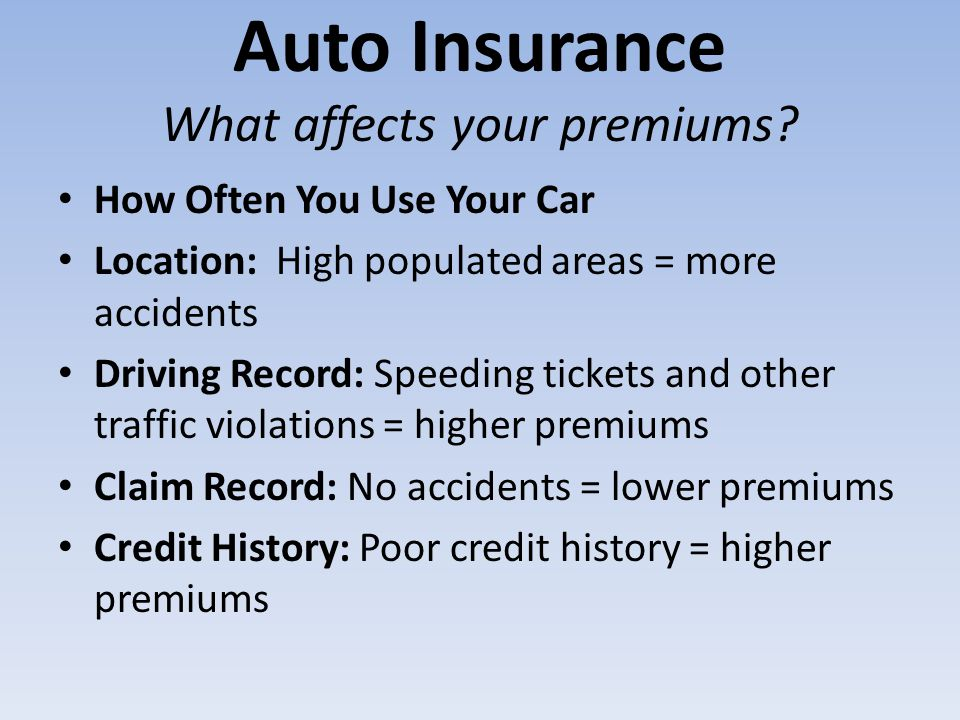 Auto Insurance What affects your premiums? How Often You Use Your Car Location: High populated areas = more accidents Driving Record: Speeding tickets