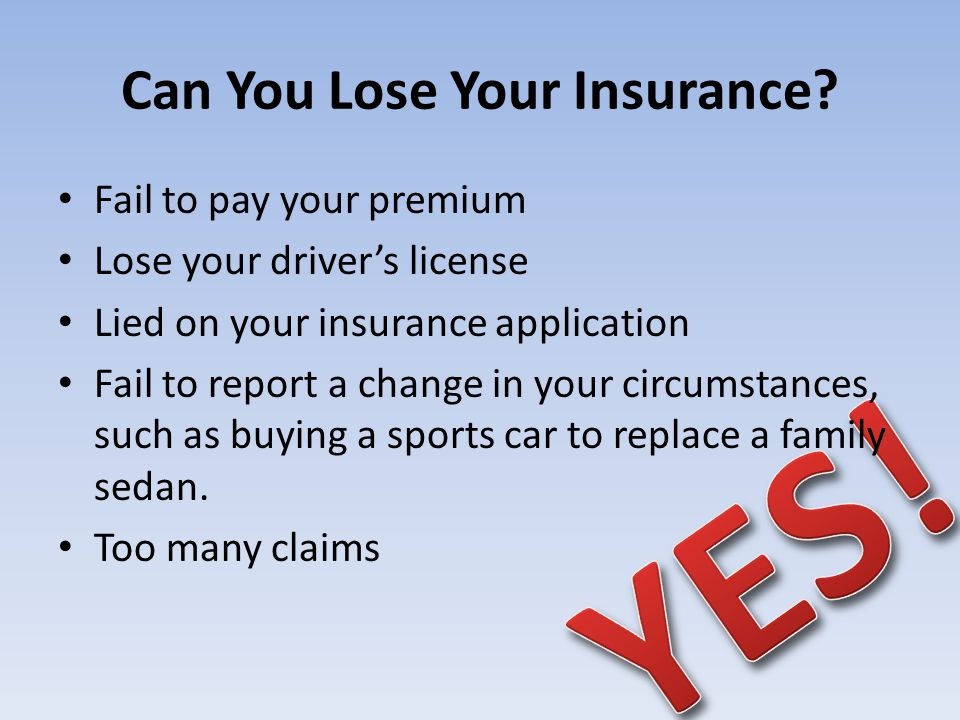Can You Lose Your Insurance? Fail to pay your premium Lose your drivers license Lied on your insurance application Fail to report a change in your cir