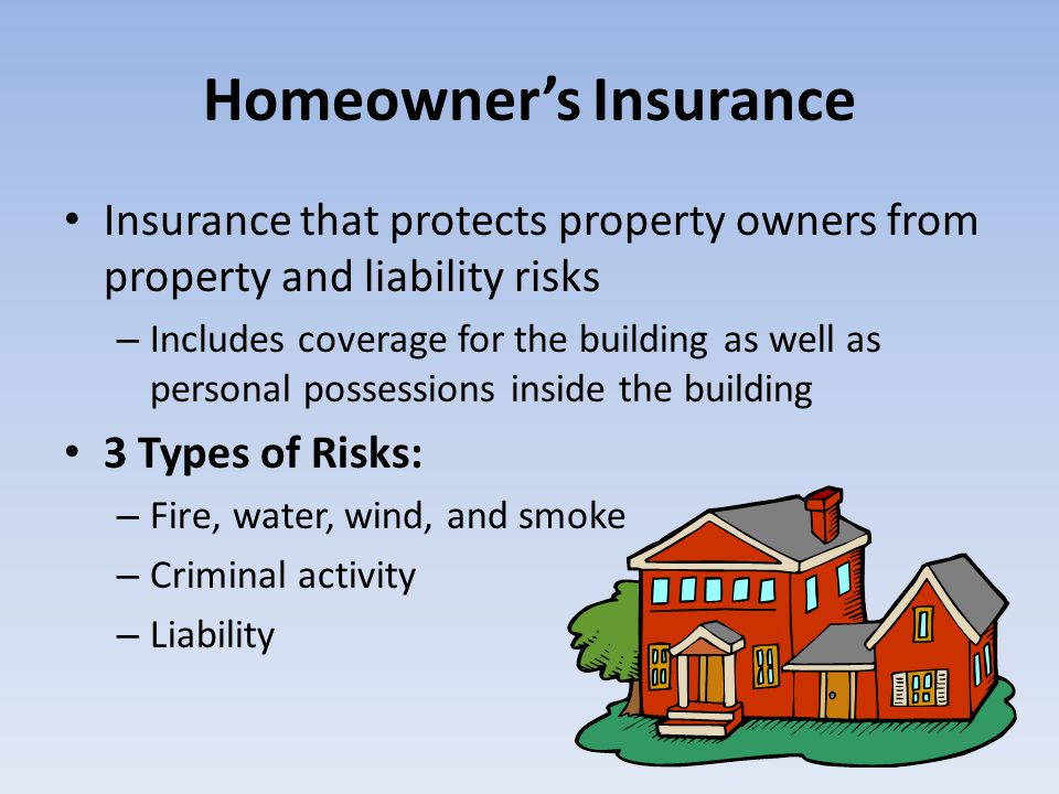 Homeowners Insurance Insurance that protects property owners from property and liability risks – Includes coverage for the building as well as persona