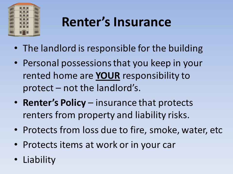 Renters Insurance The landlord is responsible for the building Personal possessions that you keep in your rented home are YOUR responsibility to prote