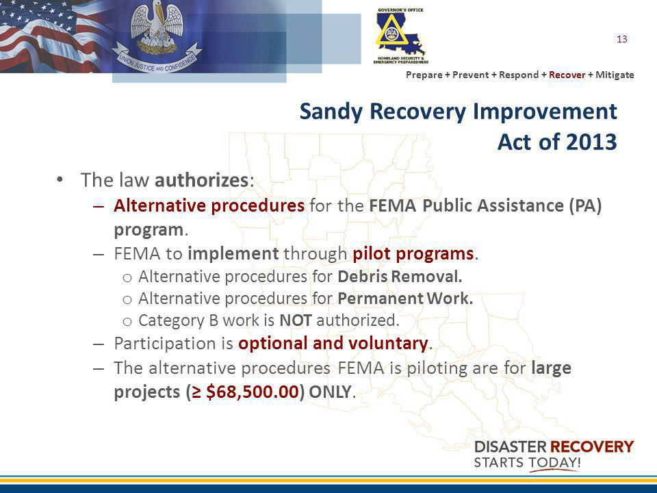 Prepare + Prevent + Respond + Recover + Mitigate Sandy Recovery Improvement Act of 2013 The law authorizes: – Alternative procedures for the FEMA Public Assistance (PA) program.