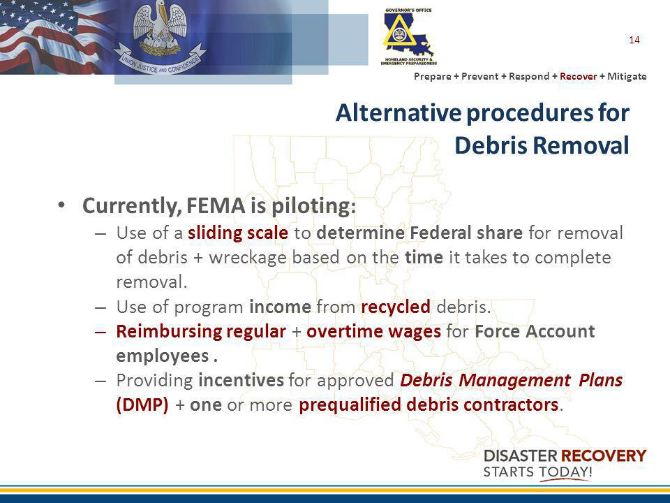 Prepare + Prevent + Respond + Recover + Mitigate Alternative procedures for Debris Removal Currently, FEMA is piloting : – Use of a sliding scale to determine Federal share for removal of debris + wreckage based on the time it takes to complete removal.