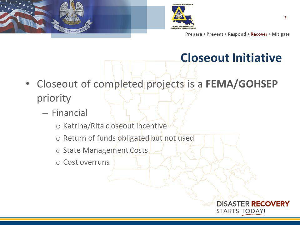 Prepare + Prevent + Respond + Recover + Mitigate 3 Closeout Initiative Closeout of completed projects is a FEMA/GOHSEP priority – Financial o Katrina/Rita closeout incentive o Return of funds obligated but not used o State Management Costs o Cost overruns