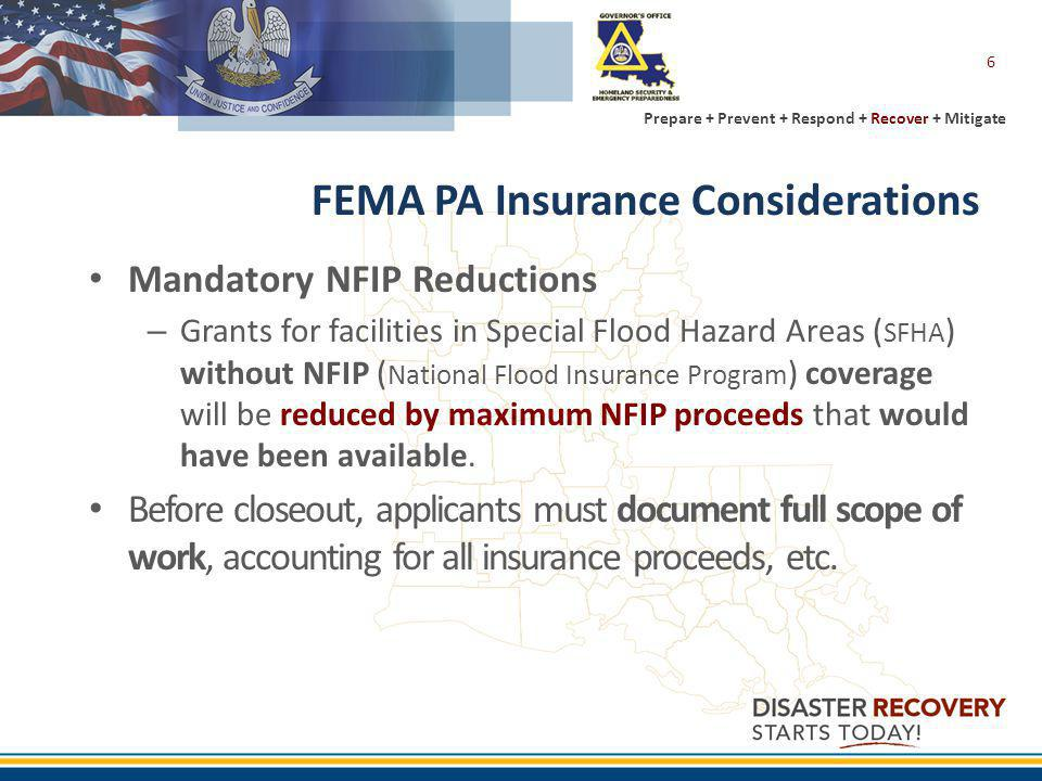 Prepare + Prevent + Respond + Recover + Mitigate 6 FEMA PA Insurance Considerations Mandatory NFIP Reductions – Grants for facilities in Special Flood Hazard Areas ( SFHA ) without NFIP ( National Flood Insurance Program ) coverage will be reduced by maximum NFIP proceeds that would have been available.