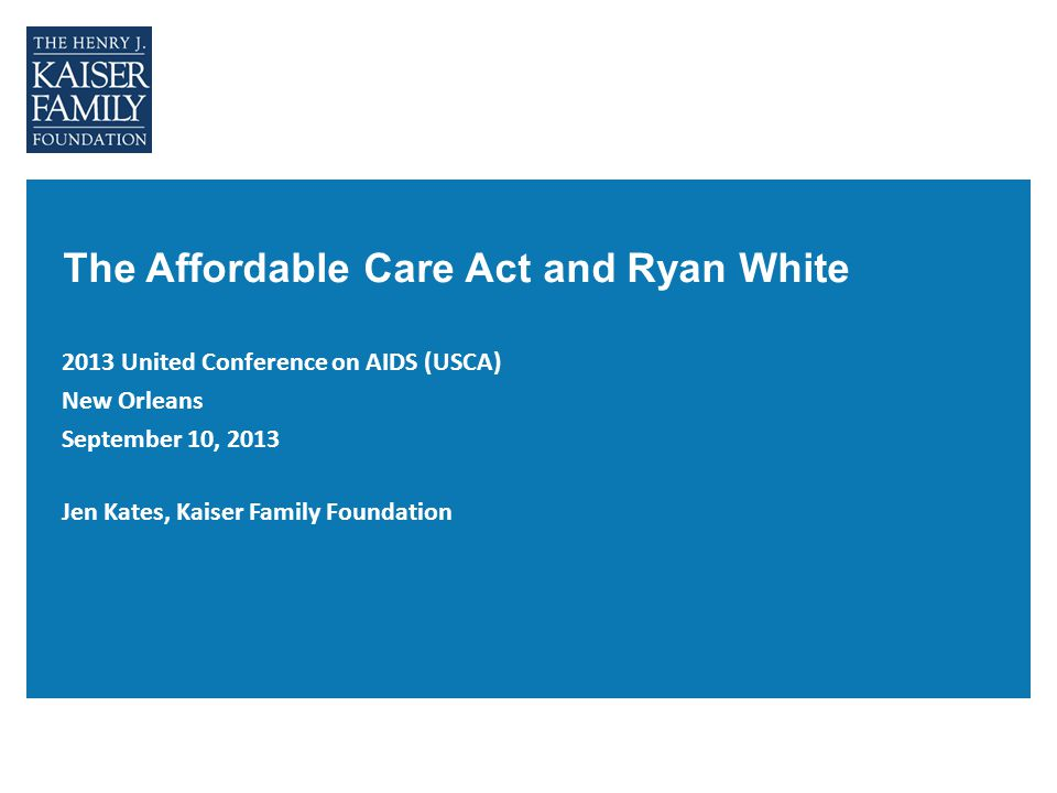 The Affordable Care Act and Ryan White 2013 United Conference on AIDS (USCA) New Orleans September 10, 2013 Jen Kates, Kaiser Family Foundation