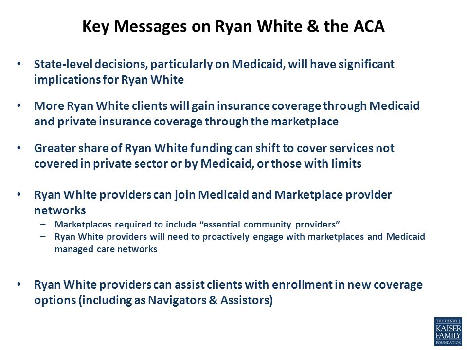 Key Messages on Ryan White & the ACA State-level decisions, particularly on Medicaid, will have significant implications for Ryan White More Ryan White clients will gain insurance coverage through Medicaid and private insurance coverage through the marketplace Greater share of Ryan White funding can shift to cover services not covered in private sector or by Medicaid, or those with limits Ryan White providers can join Medicaid and Marketplace provider networks – Marketplaces required to include essential community providers – Ryan White providers will need to proactively engage with marketplaces and Medicaid managed care networks Ryan White providers can assist clients with enrollment in new coverage options (including as Navigators & Assistors)