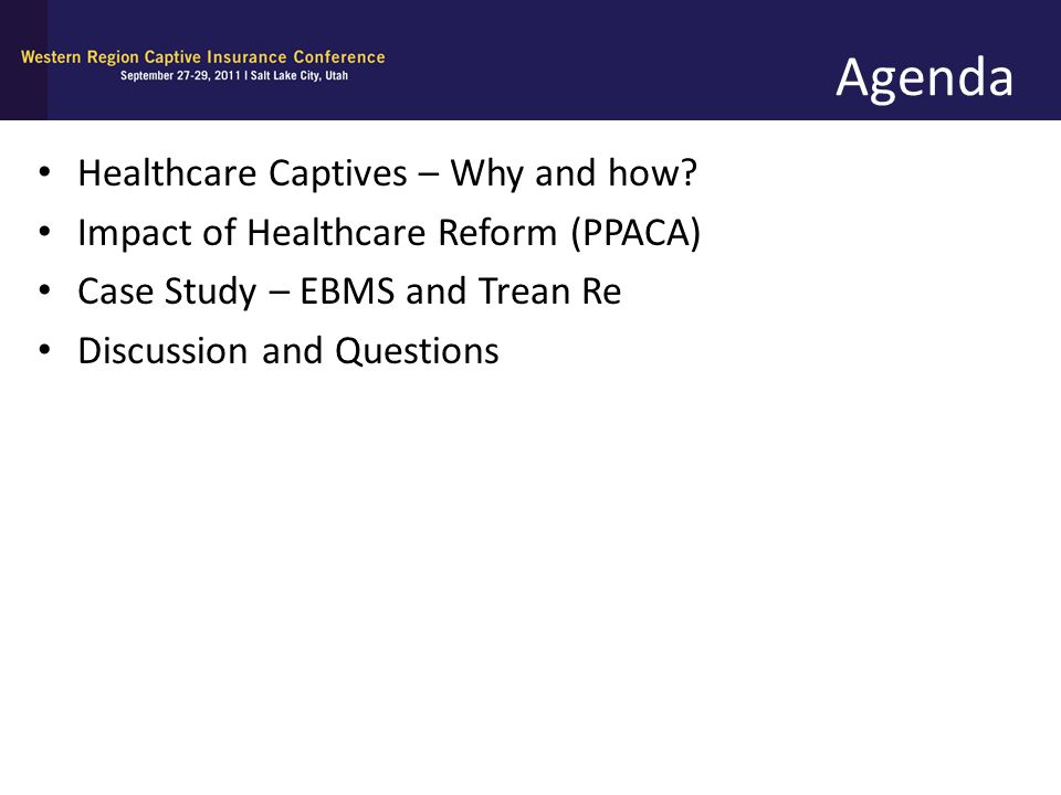 Agenda Healthcare Captives – Why and how? Impact of Healthcare Reform (PPACA) Case Study – EBMS and Trean Re Discussion and Questions