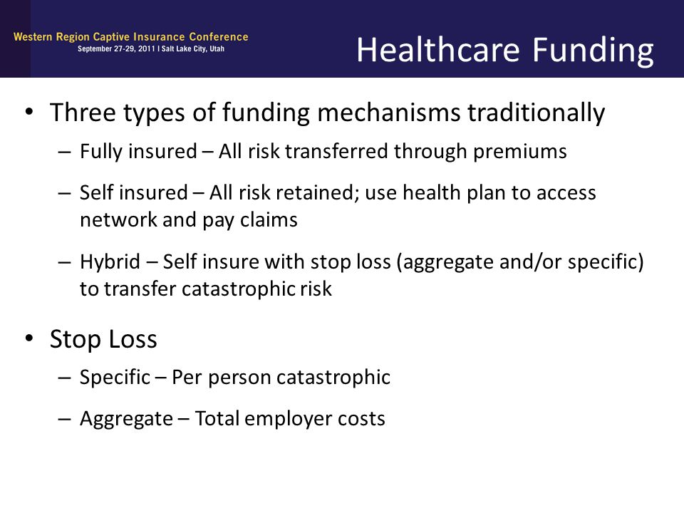 Healthcare Funding Three types of funding mechanisms traditionally – Fully insured – All risk transferred through premiums – Self insured – All risk r