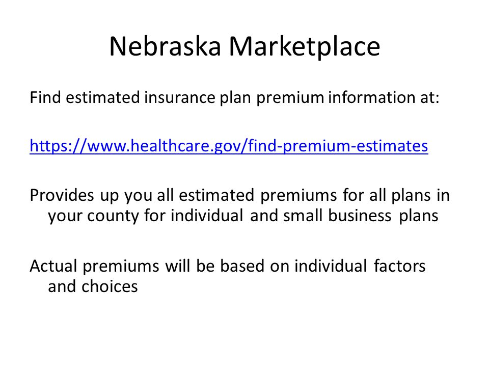 Nebraska Marketplace Find estimated insurance plan premium information at: https://www.healthcare.gov/find-premium-estimates Provides up you all estimated premiums for all plans in your county for individual and small business plans Actual premiums will be based on individual factors and choices