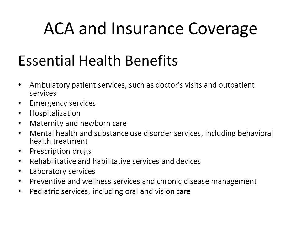 ACA and Insurance Coverage Essential Health Benefits Ambulatory patient services, such as doctor s visits and outpatient services Emergency services Hospitalization Maternity and newborn care Mental health and substance use disorder services, including behavioral health treatment Prescription drugs Rehabilitative and habilitative services and devices Laboratory services Preventive and wellness services and chronic disease management Pediatric services, including oral and vision care