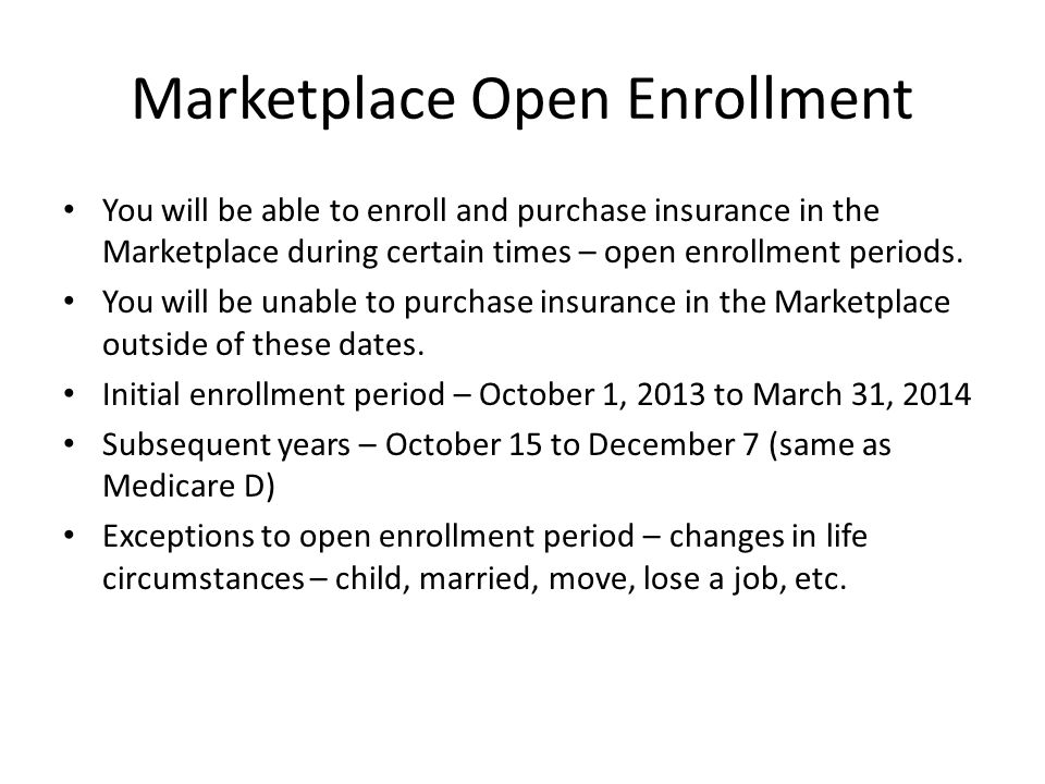 Marketplace Open Enrollment You will be able to enroll and purchase insurance in the Marketplace during certain times – open enrollment periods.