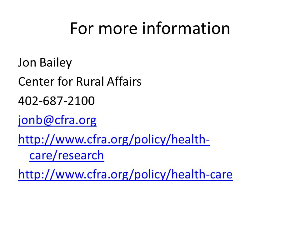 For more information Jon Bailey Center for Rural Affairs 402-687-2100 jonb@cfra.org http://www.cfra.org/policy/health- care/research http://www.cfra.o
