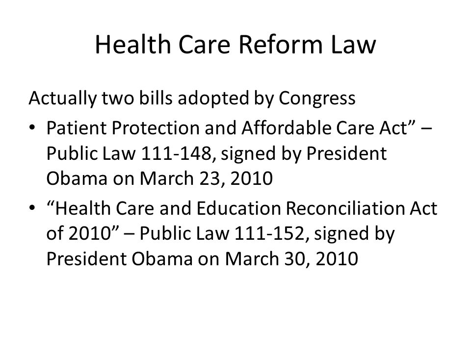 Health Care Reform Law Actually two bills adopted by Congress Patient Protection and Affordable Care Act – Public Law 111-148, signed by President Obama on March 23, 2010 Health Care and Education Reconciliation Act of 2010 – Public Law 111-152, signed by President Obama on March 30, 2010