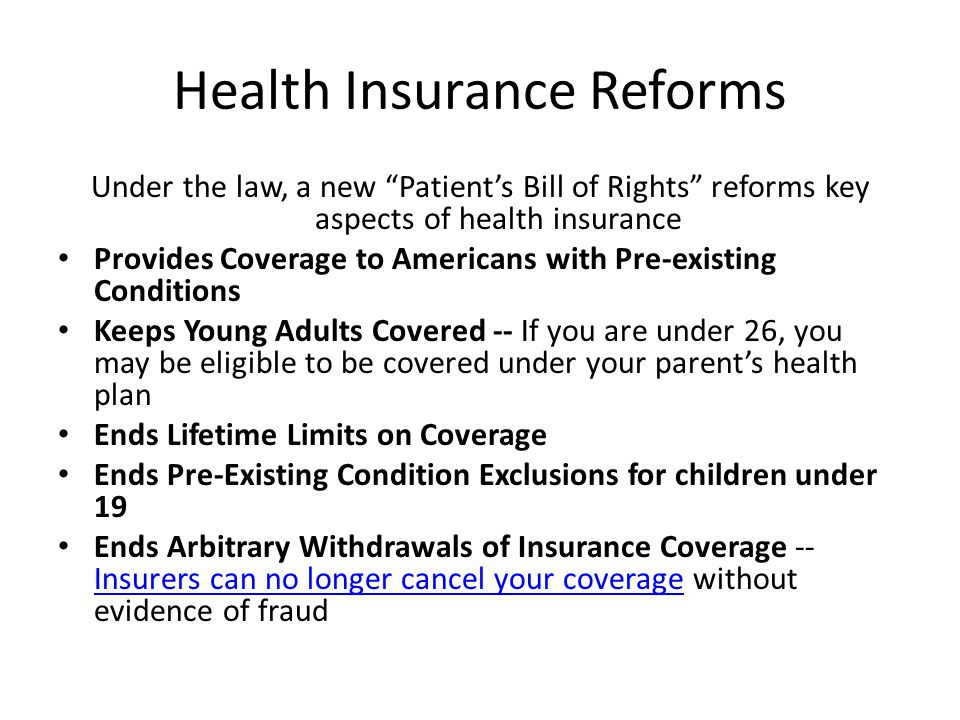 Health Insurance Reforms Under the law, a new Patients Bill of Rights reforms key aspects of health insurance Provides Coverage to Americans with Pre-existing Conditions Keeps Young Adults Covered -- If you are under 26, you may be eligible to be covered under your parents health plan Ends Lifetime Limits on Coverage Ends Pre-Existing Condition Exclusions for children under 19 Ends Arbitrary Withdrawals of Insurance Coverage -- Insurers can no longer cancel your coverage without evidence of fraud Insurers can no longer cancel your coverage