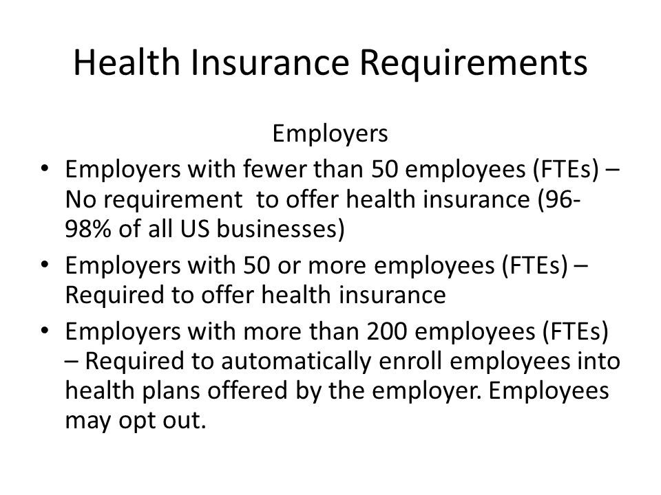 Health Insurance Requirements Employers Employers with fewer than 50 employees (FTEs) – No requirement to offer health insurance (96- 98% of all US businesses) Employers with 50 or more employees (FTEs) – Required to offer health insurance Employers with more than 200 employees (FTEs) – Required to automatically enroll employees into health plans offered by the employer.
