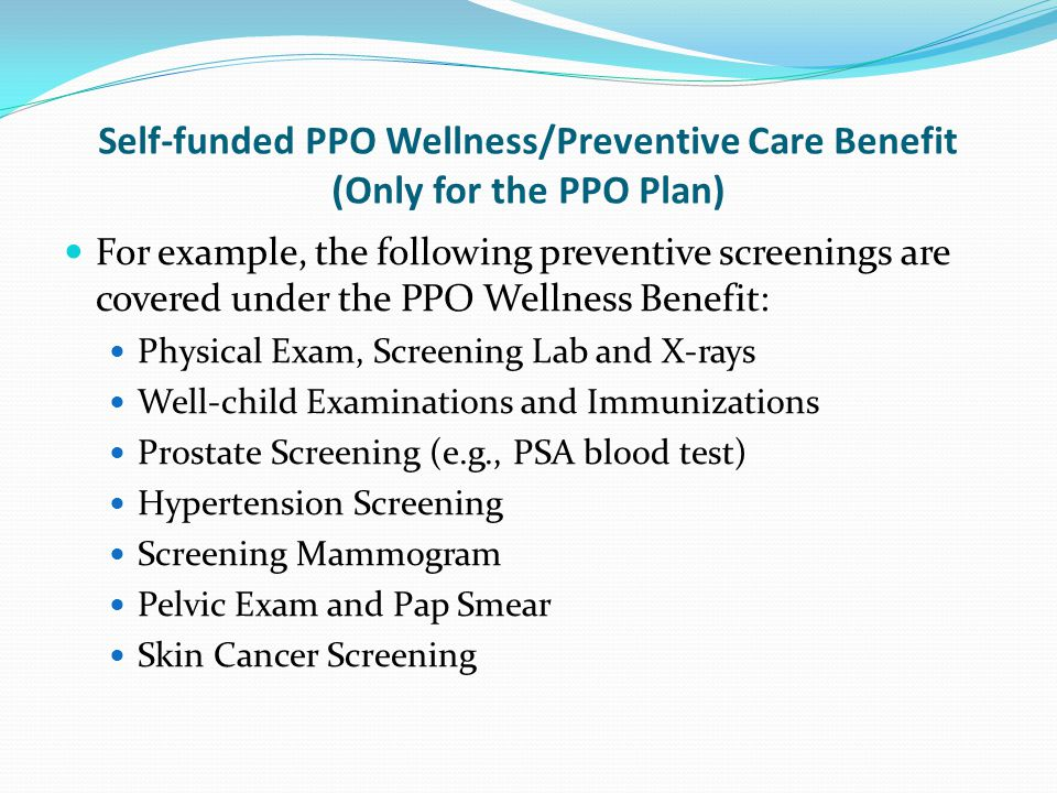 Self-funded PPO Wellness/Preventive Care Benefit (Only for the PPO Plan) For example, the following preventive screenings are covered under the PPO Wellness Benefit: Physical Exam, Screening Lab and X-rays Well-child Examinations and Immunizations Prostate Screening (e.g., PSA blood test) Hypertension Screening Screening Mammogram Pelvic Exam and Pap Smear Skin Cancer Screening