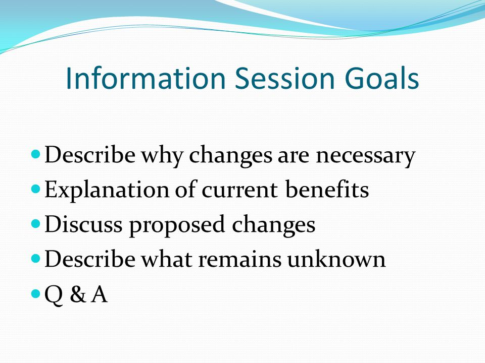 Information Session Goals Describe why changes are necessary Explanation of current benefits Discuss proposed changes Describe what remains unknown Q & A