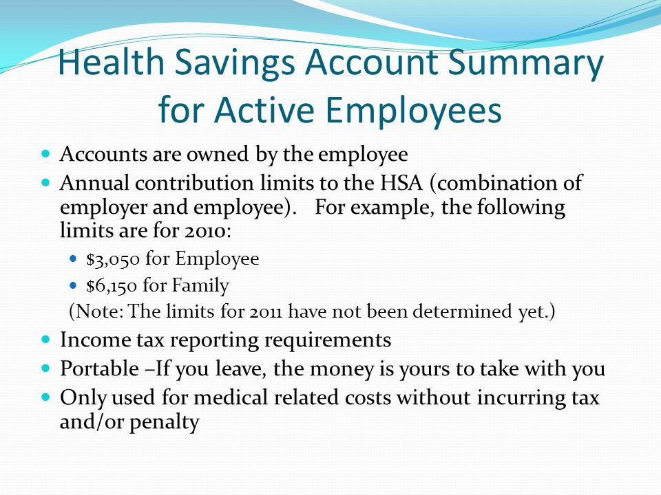 Health Savings Account Summary for Active Employees Accounts are owned by the employee Annual contribution limits to the HSA (combination of employer and employee).