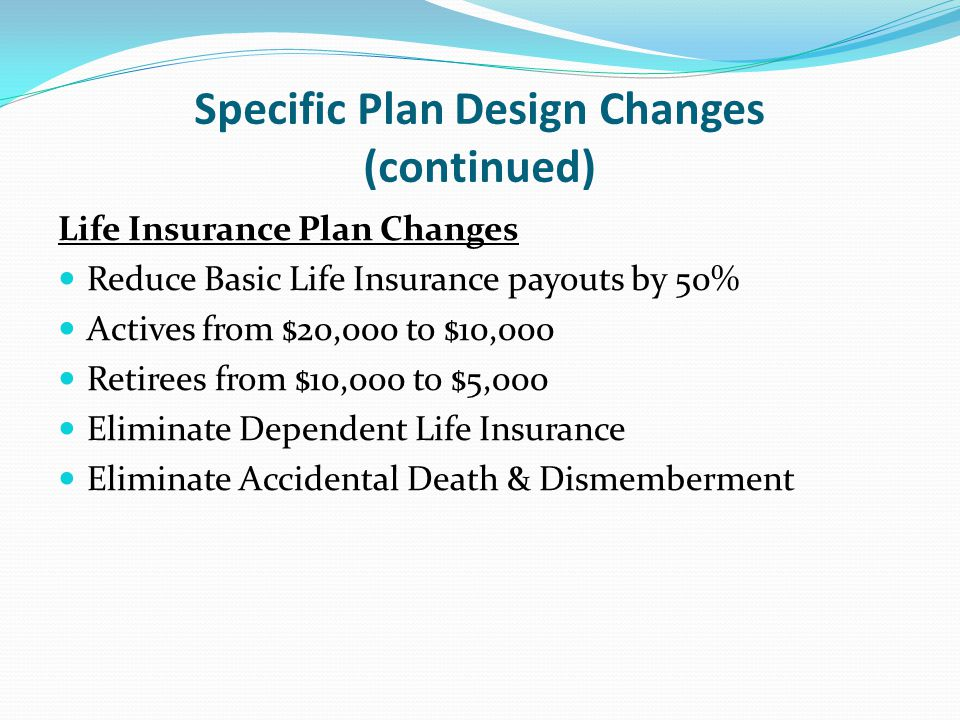 Specific Plan Design Changes (continued) Life Insurance Plan Changes Reduce Basic Life Insurance payouts by 50% Actives from $20,000 to $10,000 Retirees from $10,000 to $5,000 Eliminate Dependent Life Insurance Eliminate Accidental Death & Dismemberment