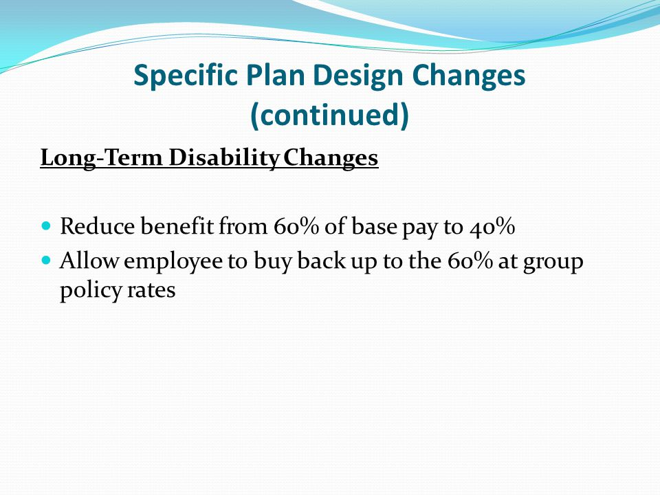 Specific Plan Design Changes (continued) Long-Term Disability Changes Reduce benefit from 60% of base pay to 40% Allow employee to buy back up to the 60% at group policy rates