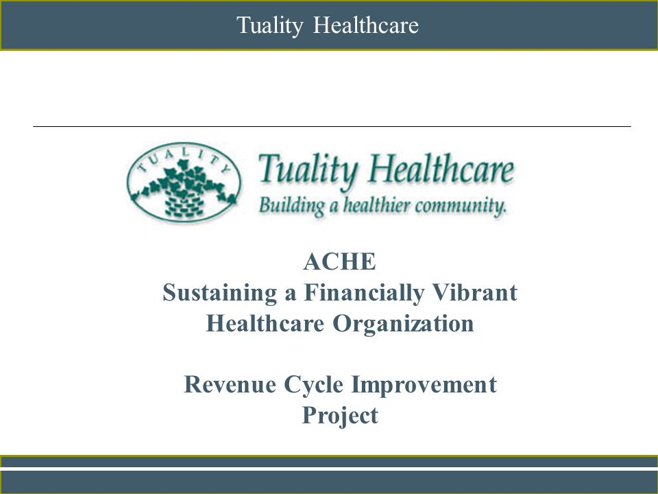 Tuality Healthcare ACHE Sustaining a Financially Vibrant Healthcare Organization Revenue Cycle Improvement Project