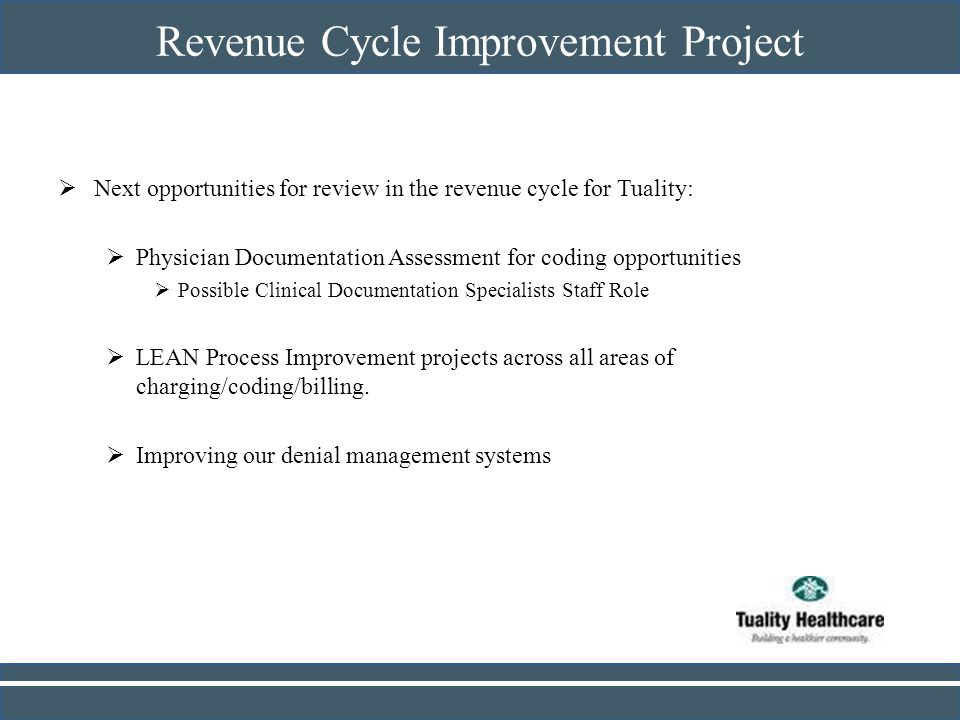 Revenue Cycle Improvement Project Next opportunities for review in the revenue cycle for Tuality: Physician Documentation Assessment for coding opport