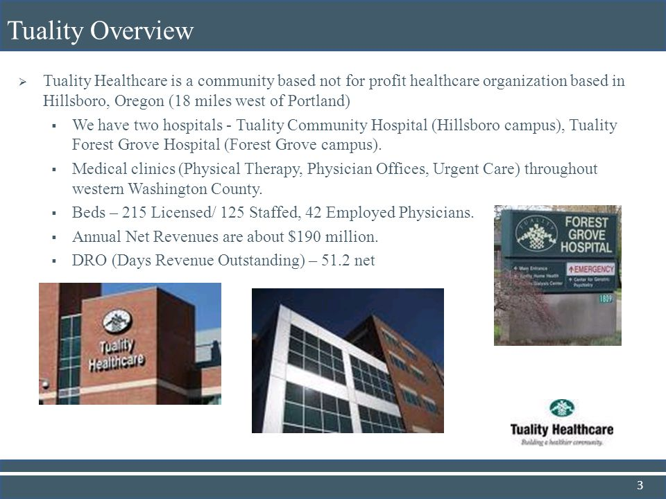 Tuality Healthcare is a community based not for profit healthcare organization based in Hillsboro, Oregon (18 miles west of Portland) We have two hosp