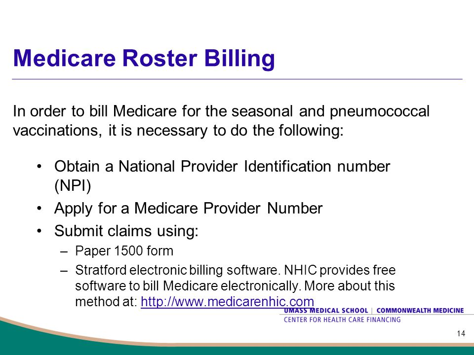 Medicare Roster Billing Obtain a National Provider Identification number (NPI) Apply for a Medicare Provider Number Submit claims using: –Paper 1500 f