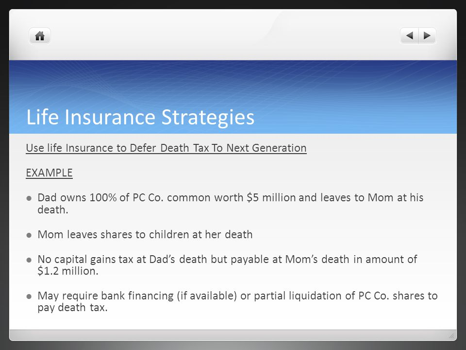Life Insurance Strategies Use life Insurance to Defer Death Tax To Next Generation EXAMPLE Dad owns 100% of PC Co. common worth $5 million and leaves